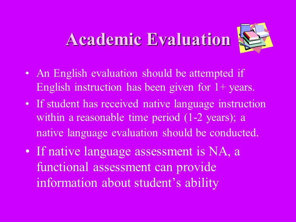 Academic Evaluation An English evaluation should be attempted if English instruction has been given for 1+ years.