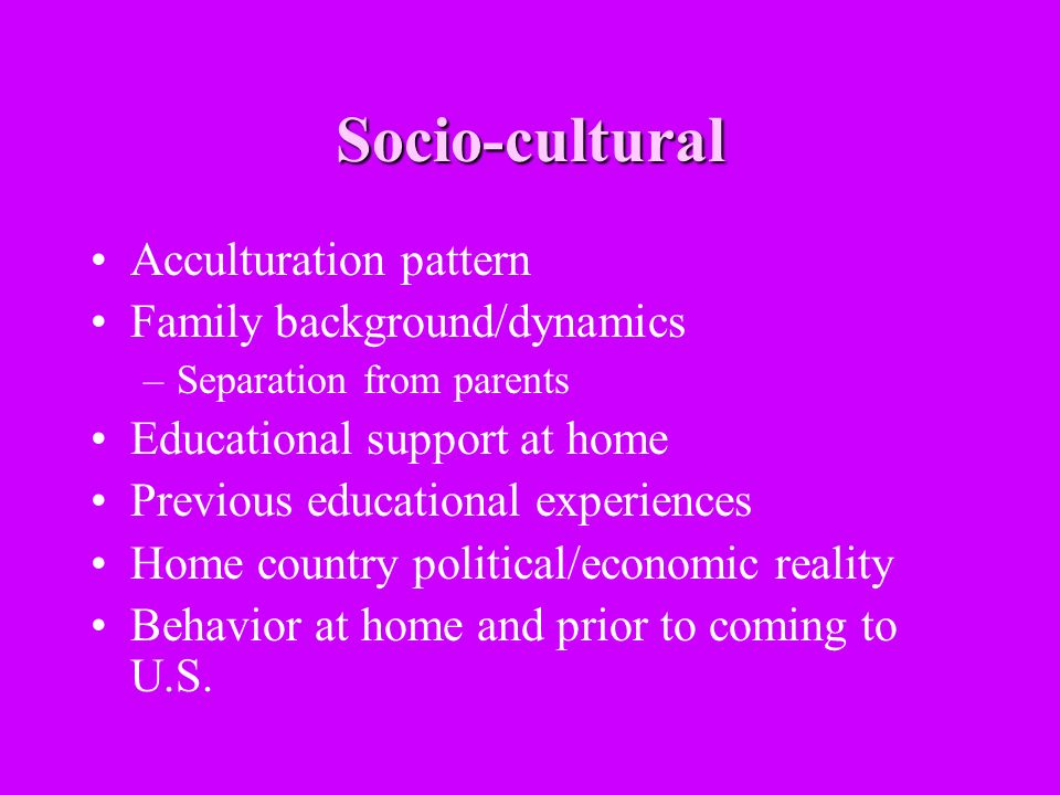 Socio-cultural Acculturation pattern Family background/dynamics