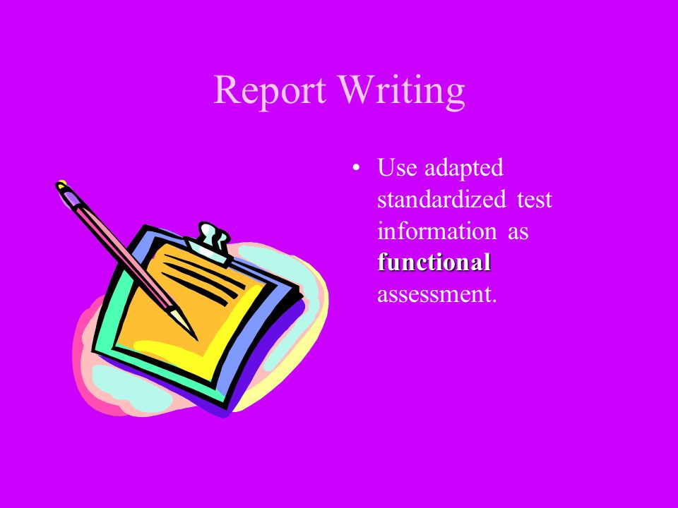 Report Writing Use adapted standardized test information as functional assessment.