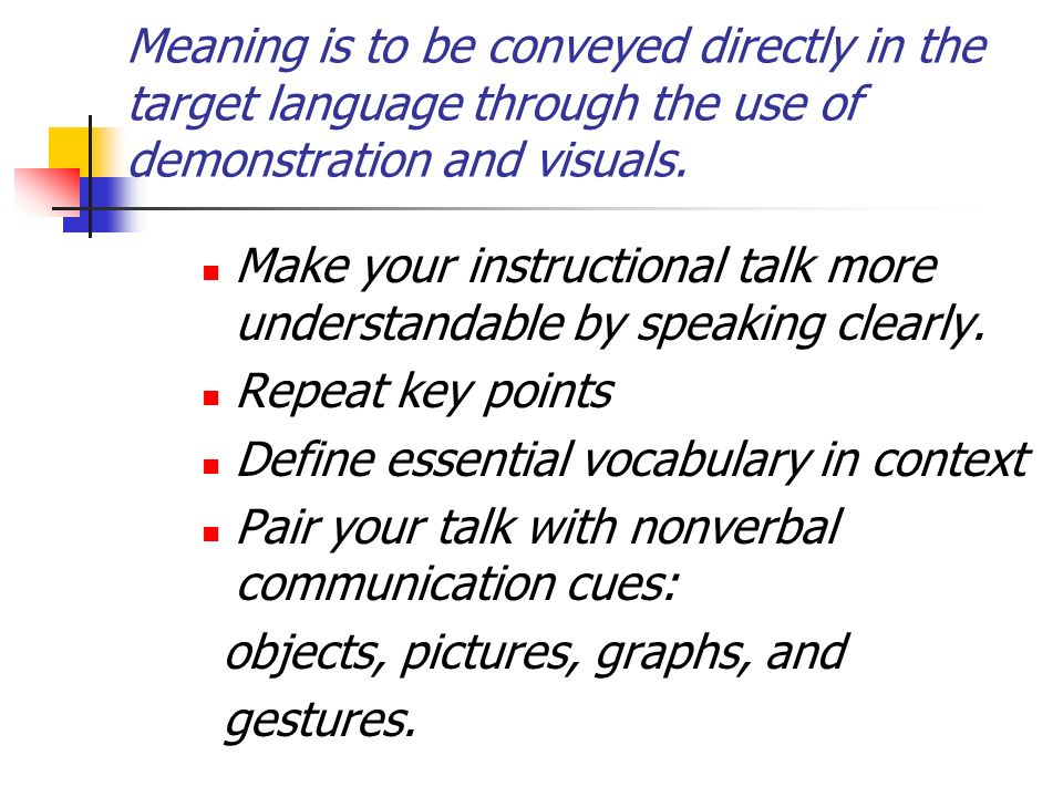 Meaning is to be conveyed directly in the target language through the use of demonstration and visuals.