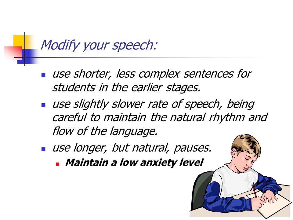 Modify your speech: use shorter, less complex sentences for students in the earlier stages.