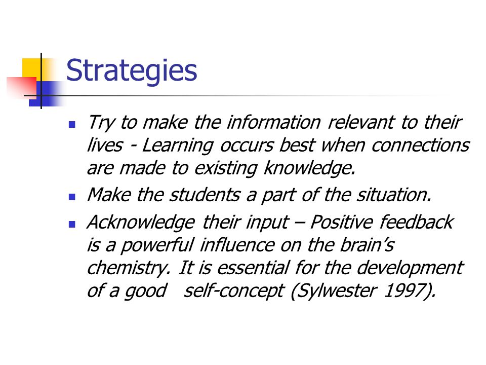 Strategies Try to make the information relevant to their lives - Learning occurs best when connections are made to existing knowledge.