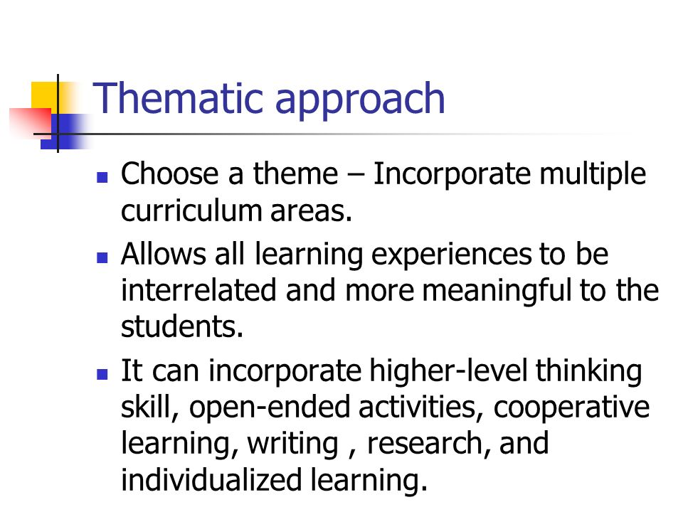 Thematic approach Choose a theme – Incorporate multiple curriculum areas.