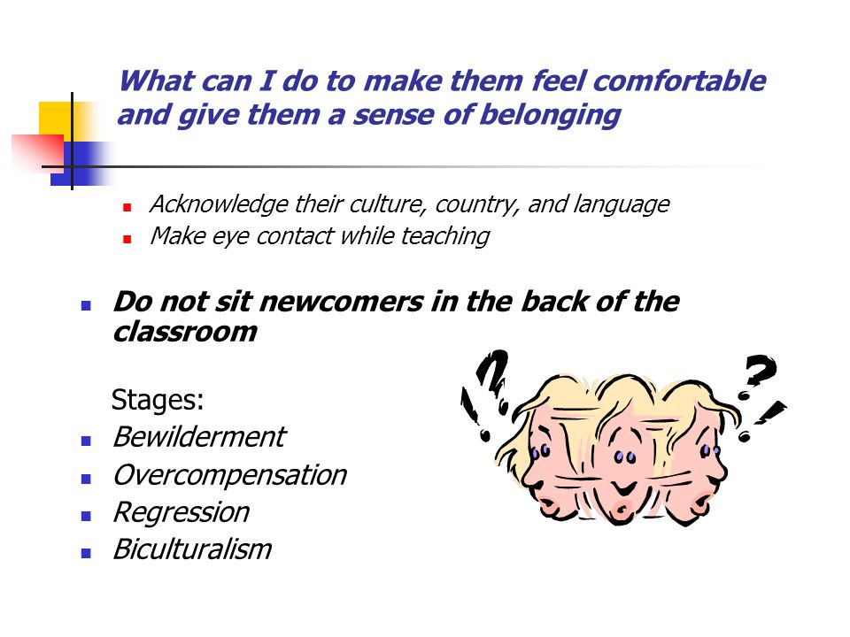 Do not sit newcomers in the back of the classroom Stages: Bewilderment