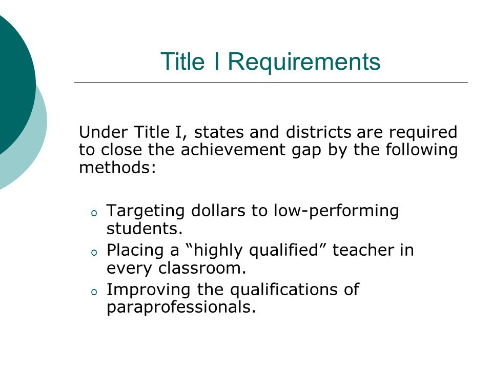 Title I Requirements Under Title I, states and districts are required to close the achievement gap by the following methods: