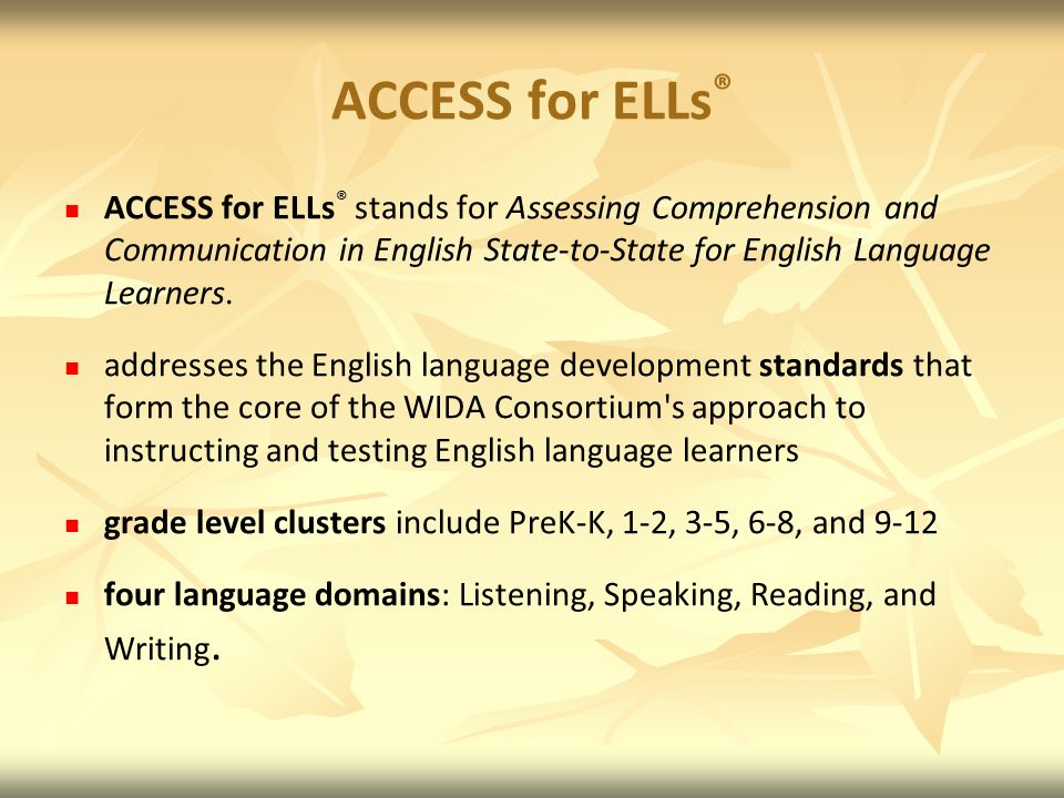 ACCESS for ELLs® ACCESS for ELLs® stands for Assessing Comprehension and Communication in English State-to-State for English Language Learners.
