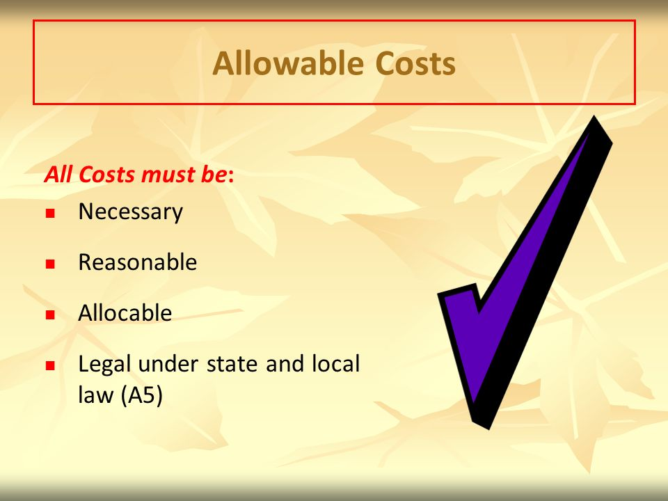 Allowable Costs All Costs must be: Necessary Reasonable Allocable
