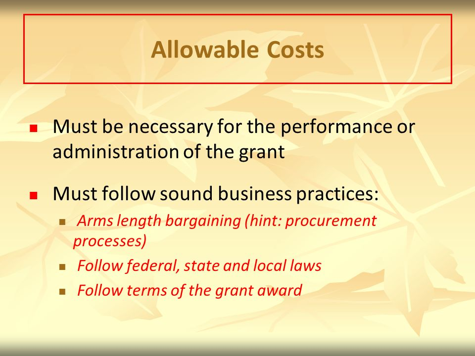 Allowable Costs Must be necessary for the performance or administration of the grant. Must follow sound business practices:
