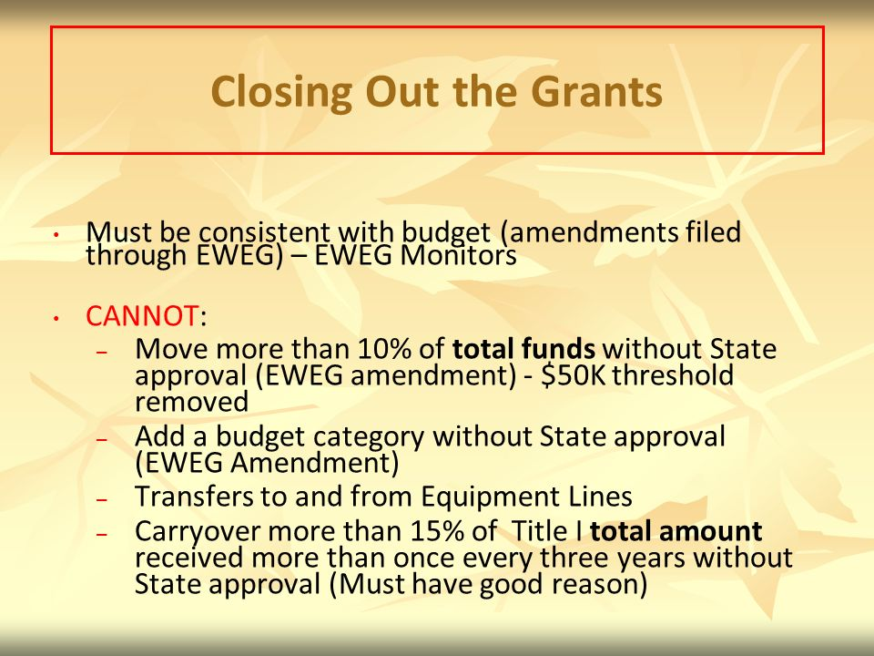 Closing Out the Grants Must be consistent with budget (amendments filed through EWEG) – EWEG Monitors.