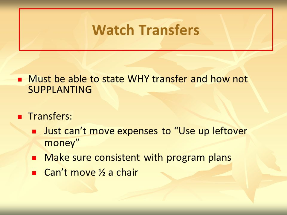 Watch Transfers Must be able to state WHY transfer and how not SUPPLANTING. Transfers: Just can't move expenses to Use up leftover money