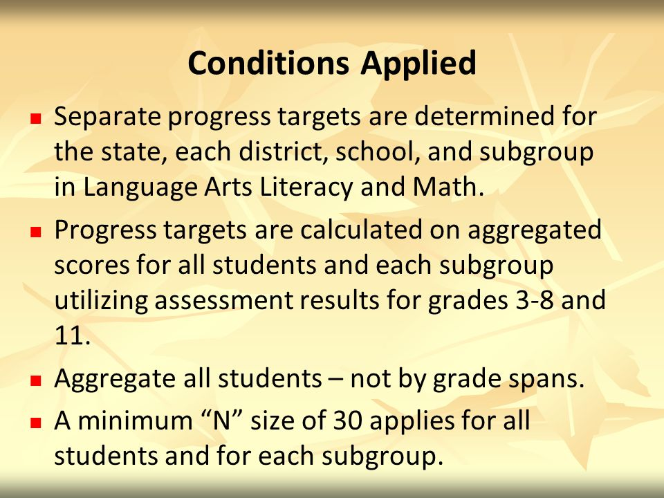 Conditions Applied Separate progress targets are determined for the state, each district, school, and subgroup in Language Arts Literacy and Math.