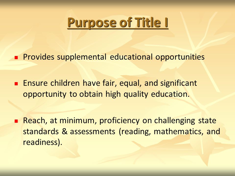 Purpose of Title I Provides supplemental educational opportunities