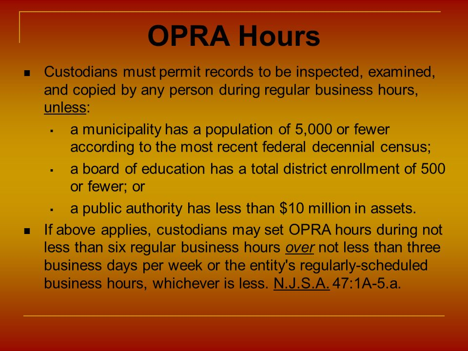 OPRA Hours Custodians must permit records to be inspected, examined, and copied by any person during regular business hours, unless: