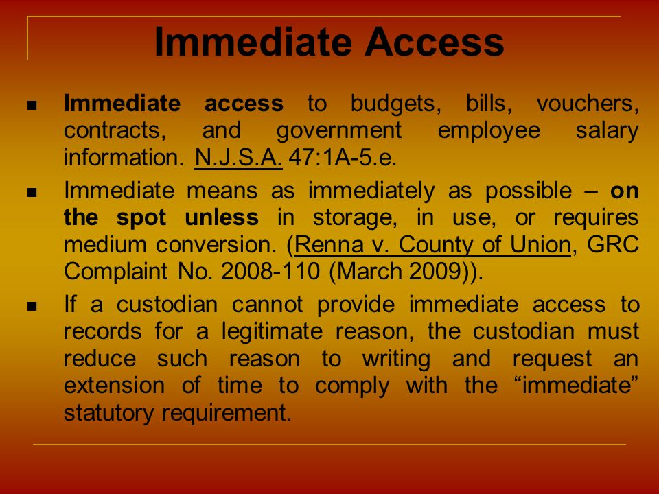 Immediate Access Immediate access to budgets, bills, vouchers, contracts, and government employee salary information. N.J.S.A. 47:1A-5.e.