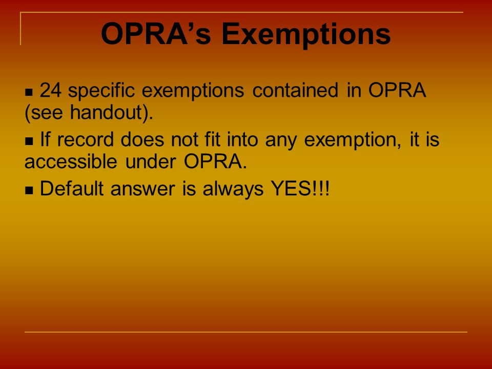 OPRA's Exemptions 24 specific exemptions contained in OPRA (see handout). If record does not fit into any exemption, it is accessible under OPRA.