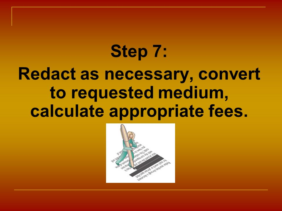 Step 7: Redact as necessary, convert to requested medium, calculate appropriate fees.