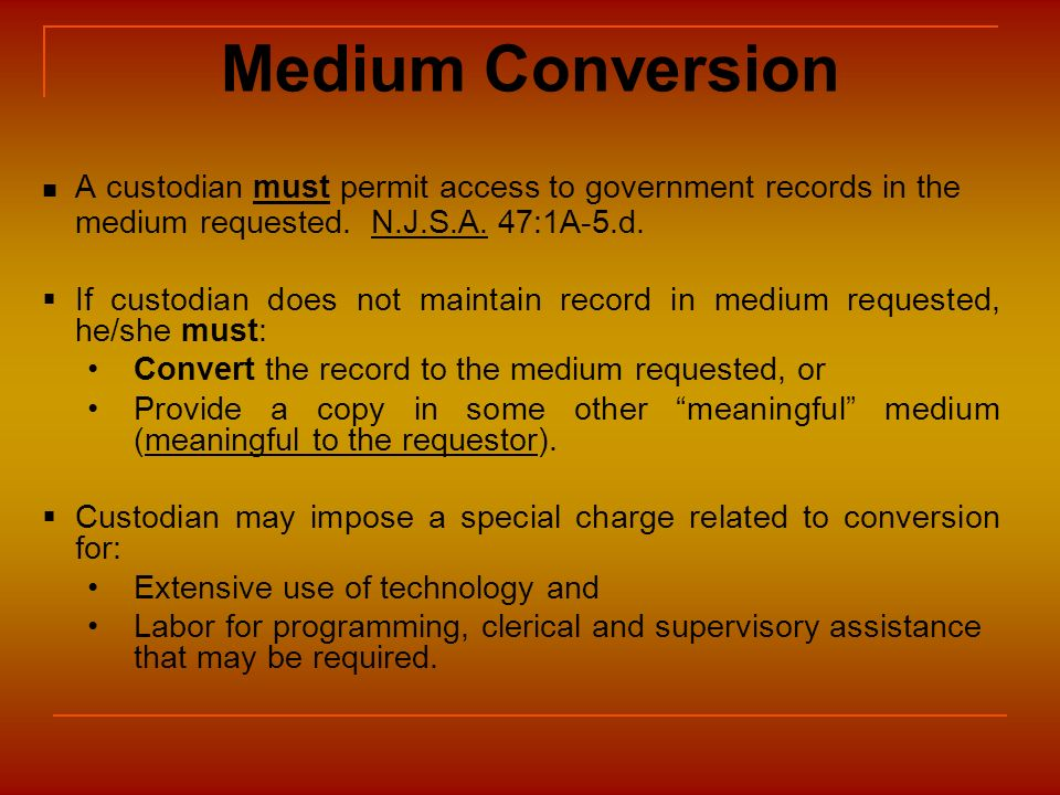 Medium Conversion A custodian must permit access to government records in the medium requested. N.J.S.A. 47:1A-5.d.