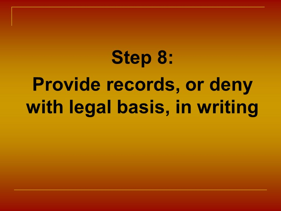 Step 8: Provide records, or deny with legal basis, in writing