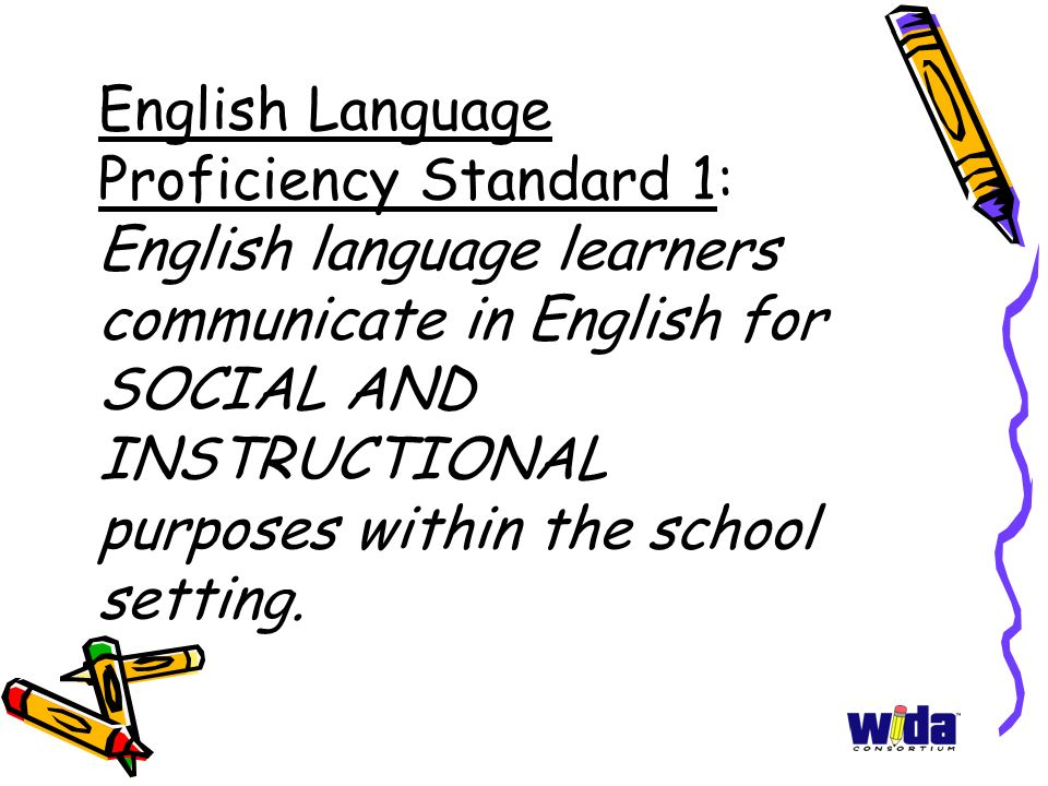 English Language Proficiency Standard 1: English language learners communicate in English for SOCIAL AND INSTRUCTIONAL purposes within the school setting.