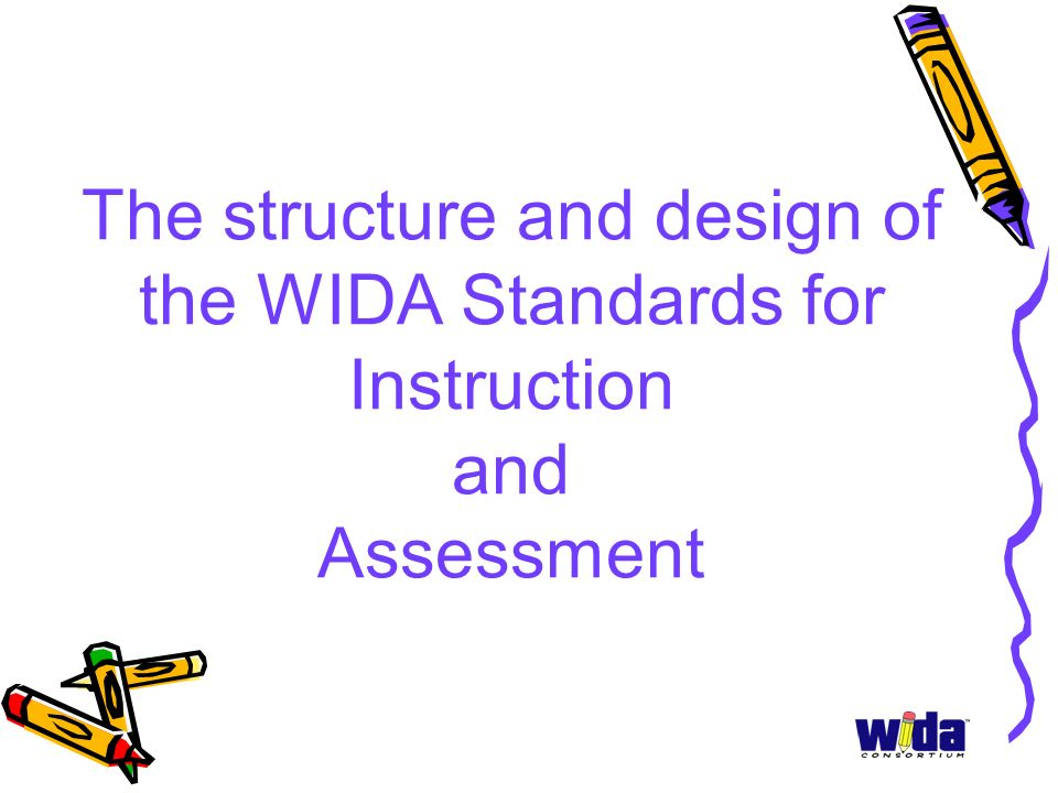The structure and design of the WIDA Standards for Instruction and Assessment