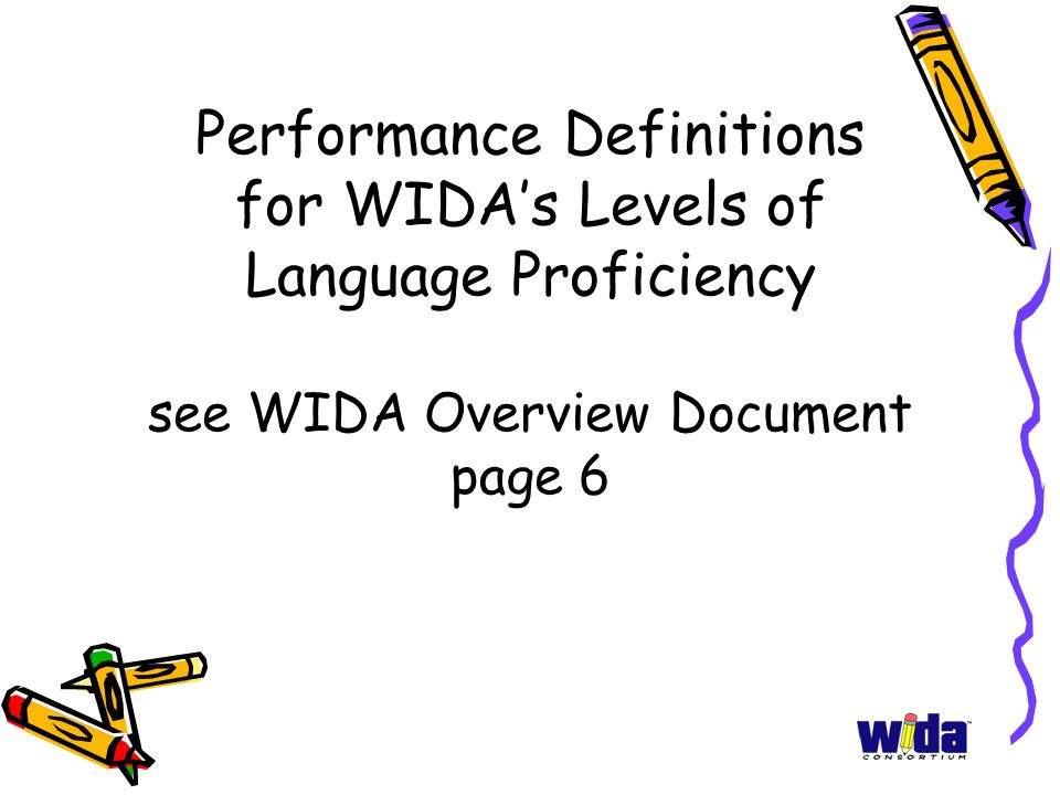 Performance Definitions for WIDA's Levels of Language Proficiency see WIDA Overview Document page 6