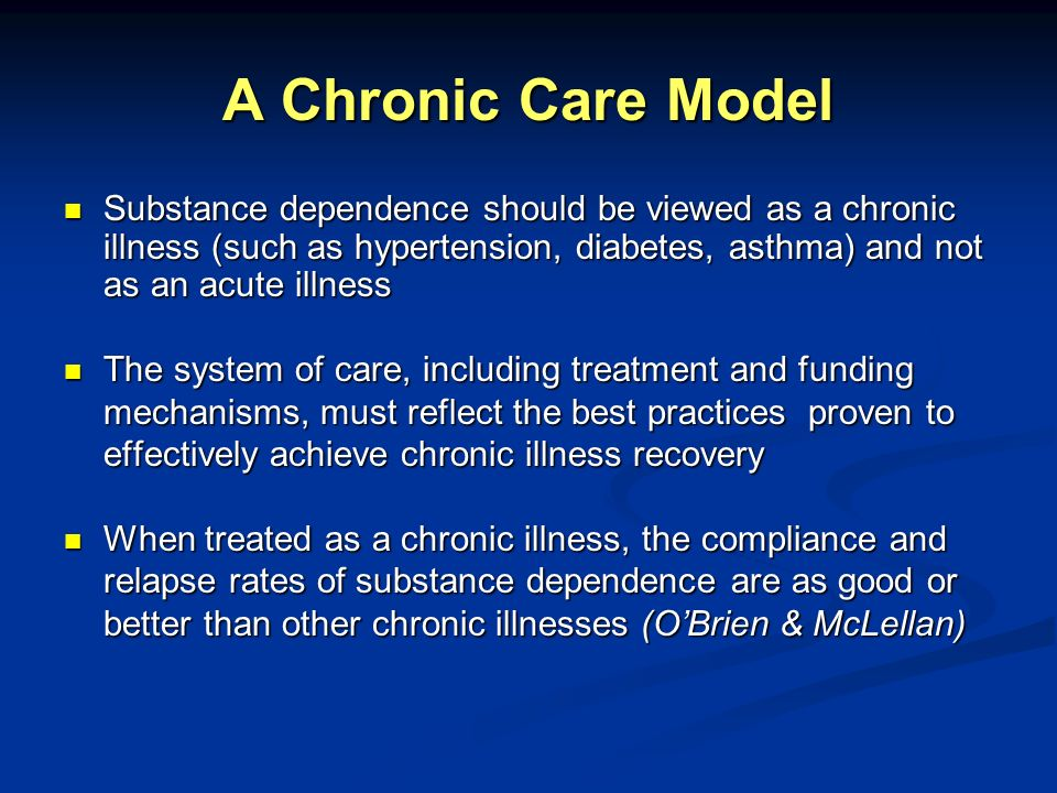 A Chronic Care Model Substance dependence should be viewed as a chronic illness (such as hypertension, diabetes, asthma) and not as an acute illness.