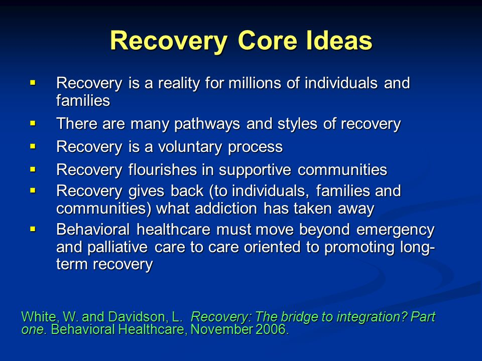 Recovery Core Ideas Recovery is a reality for millions of individuals and families. There are many pathways and styles of recovery.