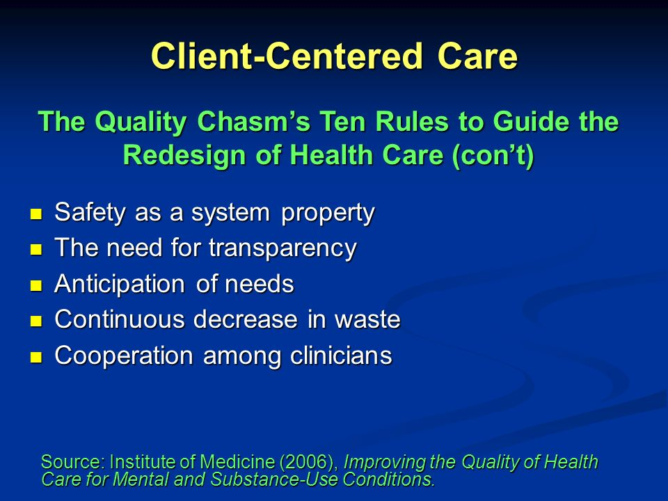 Client-Centered Care The Quality Chasm's Ten Rules to Guide the Redesign of Health Care (con't) Safety as a system property.