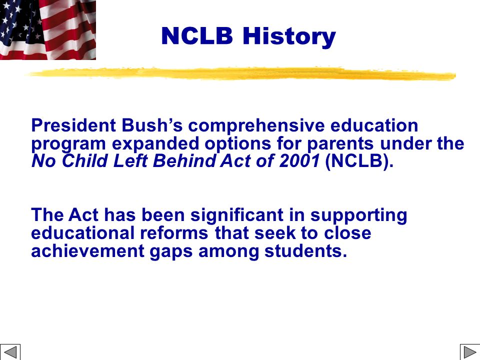 NCLB History President Bush's comprehensive education program expanded options for parents under the No Child Left Behind Act of 2001 (NCLB).