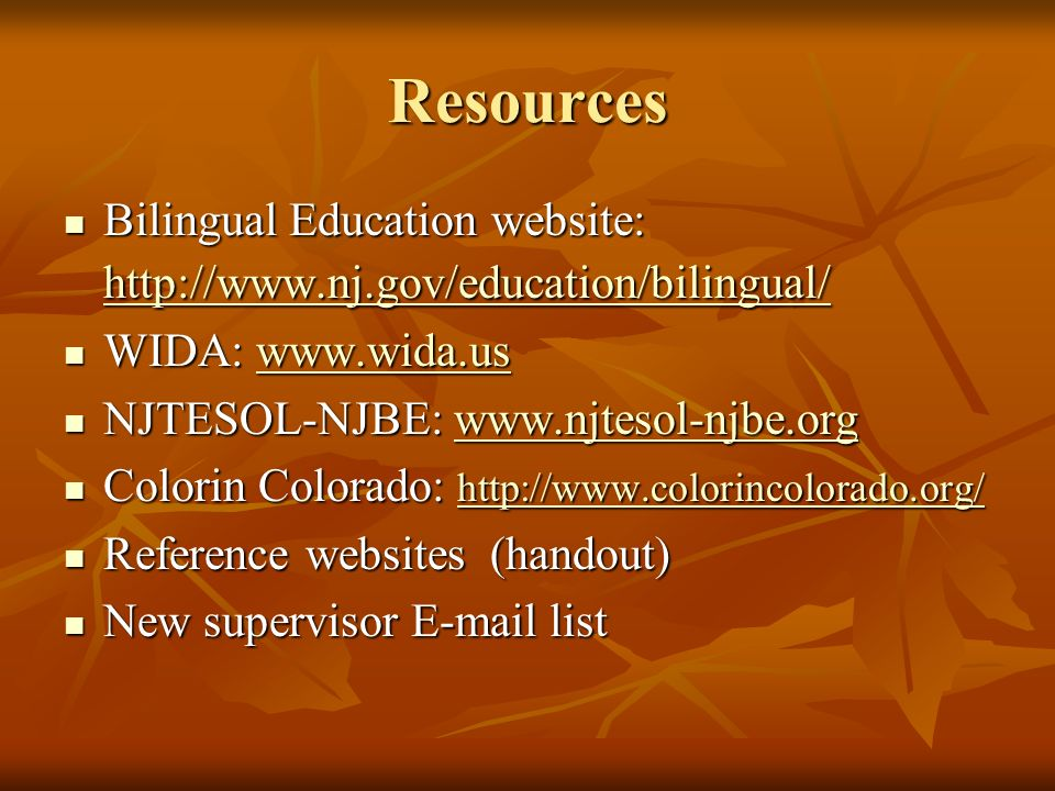 Resources Bilingual Education website: http://www.nj.gov/education/bilingual/ WIDA: www.wida.us. NJTESOL-NJBE: www.njtesol-njbe.org.