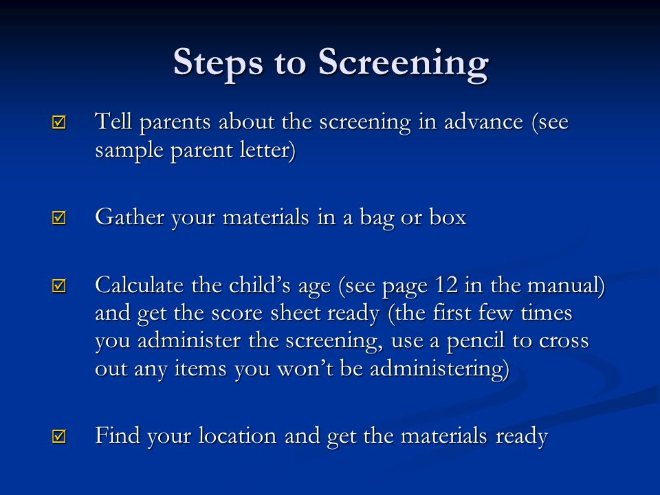 Steps to Screening Tell parents about the screening in advance (see sample parent letter) Gather your materials in a bag or box.