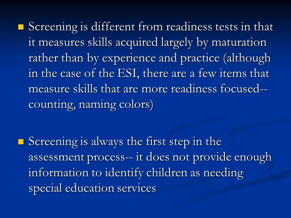 Screening is different from readiness tests in that it measures skills acquired largely by maturation rather than by experience and practice (although in the case of the ESI, there are a few items that measure skills that are more readiness focused-- counting, naming colors)