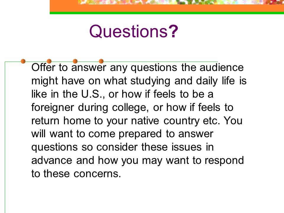 Questions Offer to answer any questions the audience