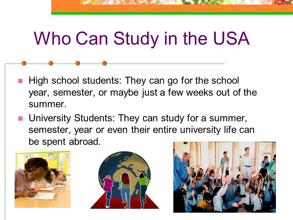 Who Can Study in the USA High school students: They can go for the school year, semester, or maybe just a few weeks out of the summer.