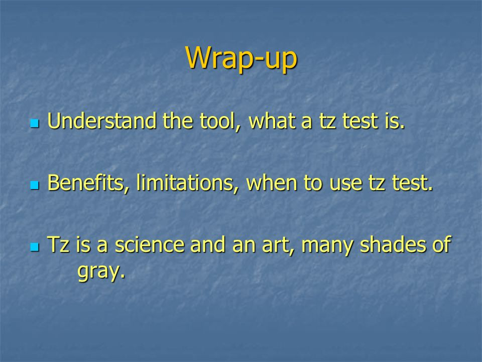 Wrap-up Understand the tool, what a tz test is.