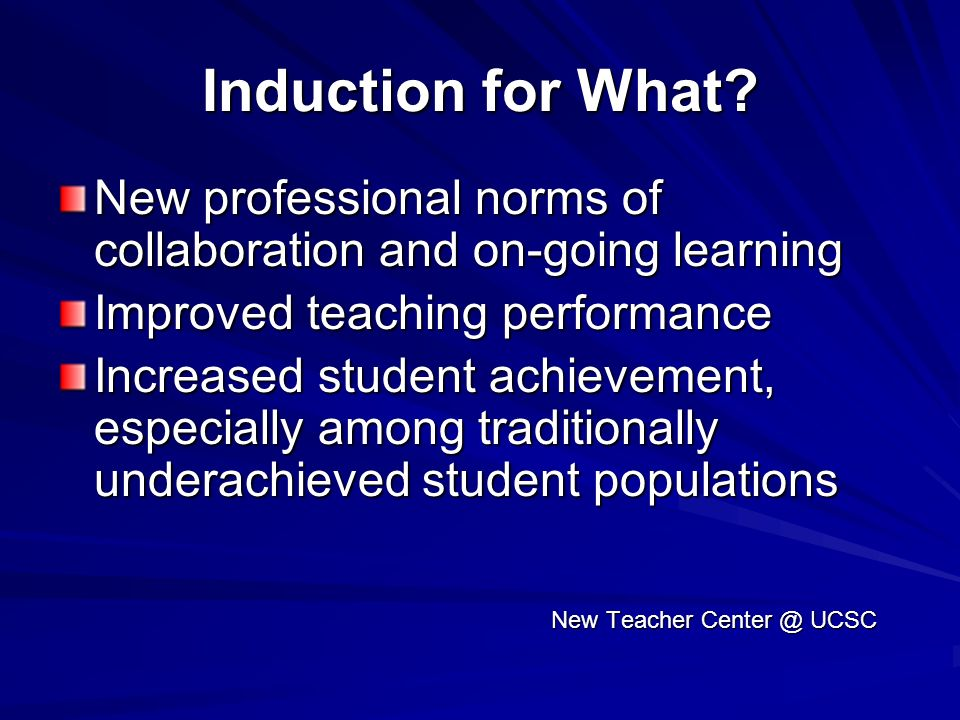 Induction for What New professional norms of collaboration and on-going learning. Improved teaching performance.