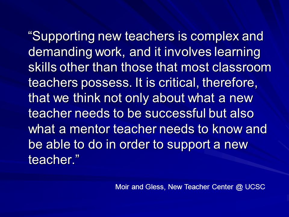 Supporting new teachers is complex and demanding work, and it involves learning skills other than those that most classroom teachers possess. It is critical, therefore, that we think not only about what a new teacher needs to be successful but also what a mentor teacher needs to know and be able to do in order to support a new teacher.
