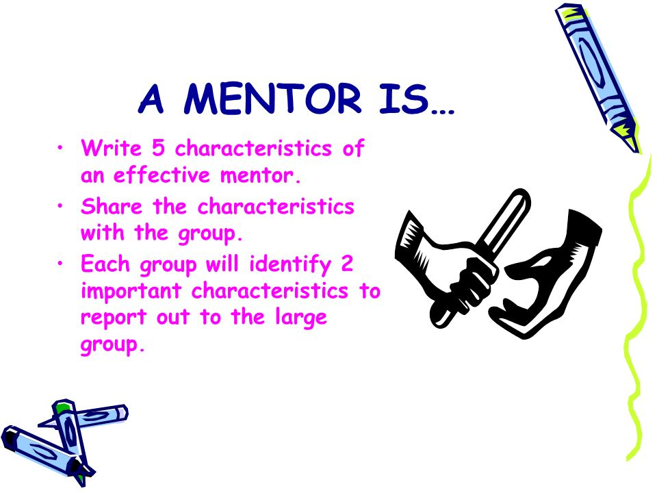A MENTOR IS… Write 5 characteristics of an effective mentor.