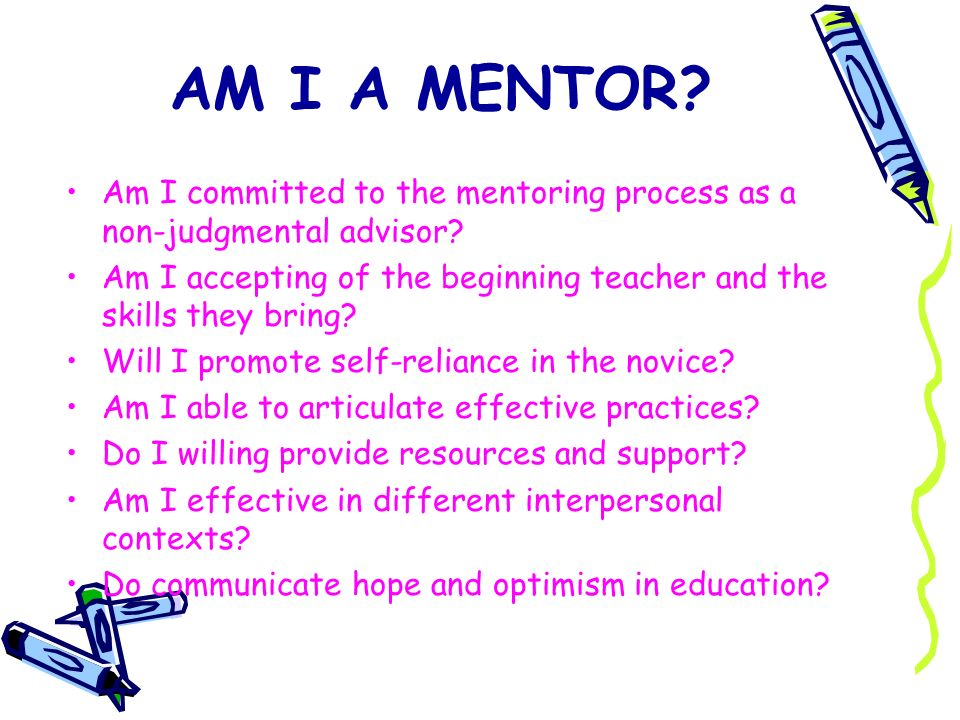 AM I A MENTOR Am I committed to the mentoring process as a non-judgmental advisor