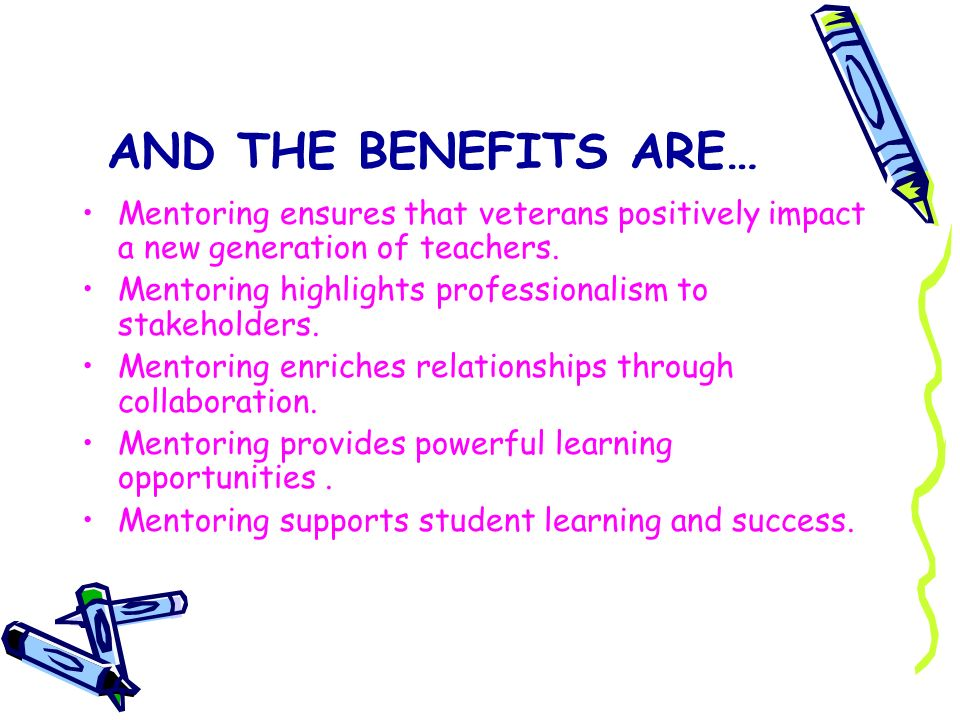 AND THE BENEFITS ARE… Mentoring ensures that veterans positively impact a new generation of teachers.