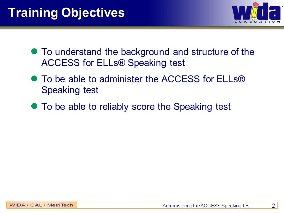 Training Objectives To understand the background and structure of the ACCESS for ELLs® Speaking test.