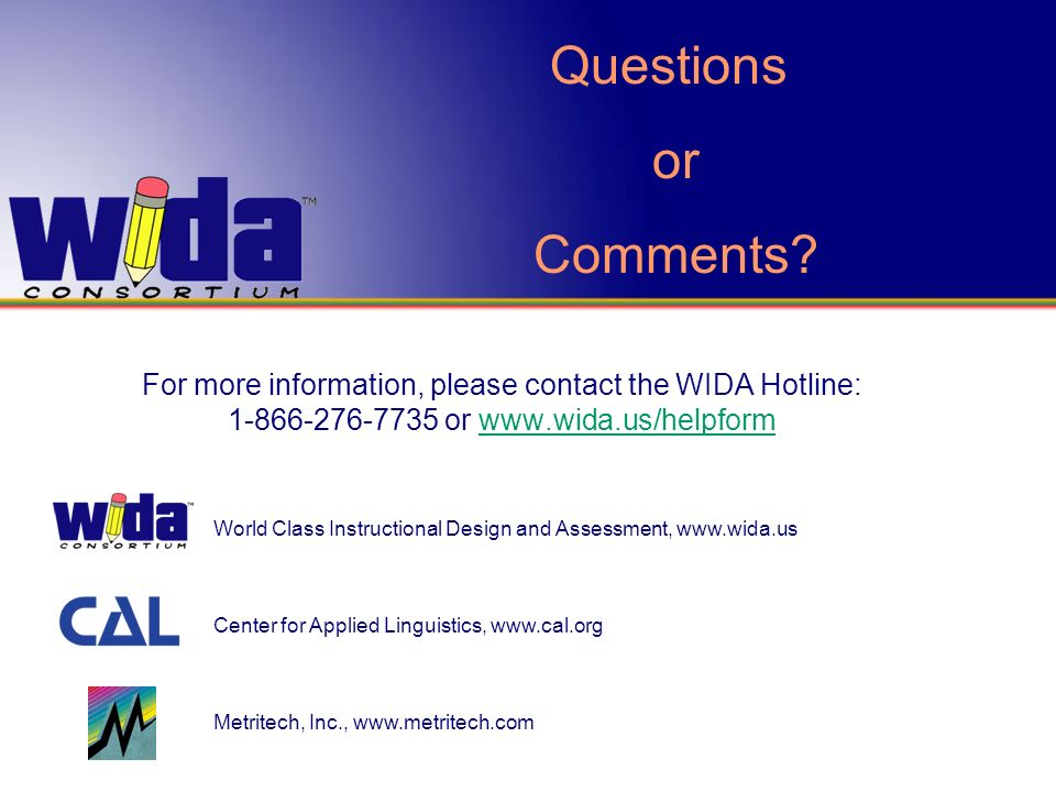 Questions or. Comments For more information, please contact the WIDA Hotline: 1-866-276-7735 or www.wida.us/helpform.