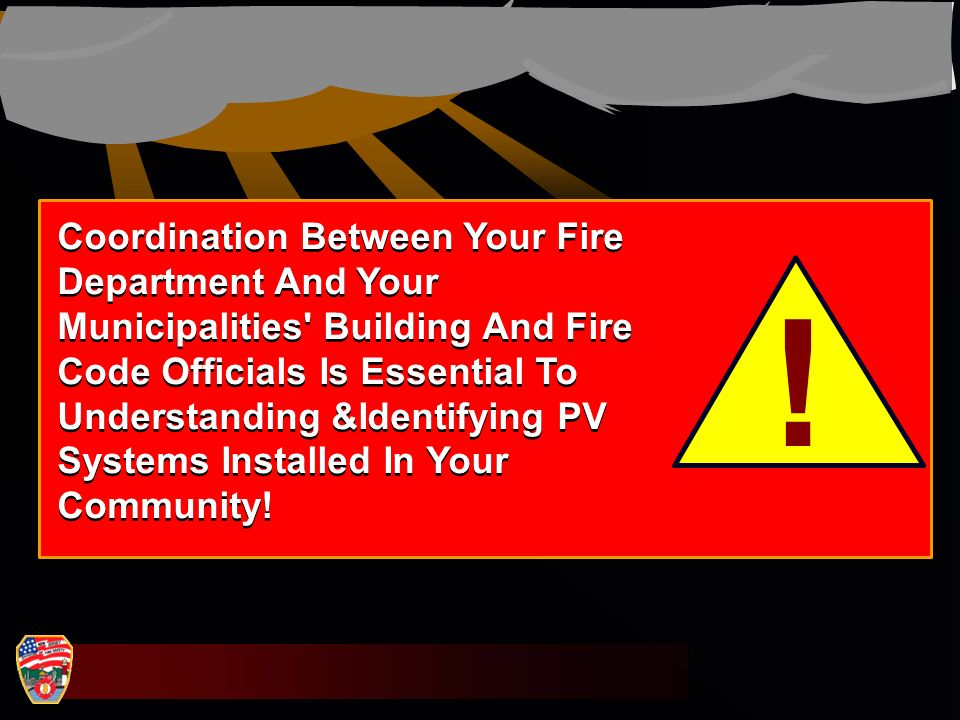 Coordination Between Your Fire Department And Your Municipalities Building And Fire Code Officials Is Essential To Understanding &Identifying PV Systems Installed In Your Community!