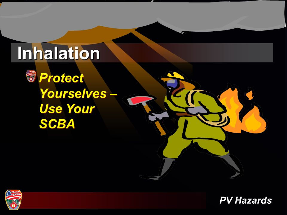 Inhalation Protect Yourselves – Use Your SCBA PV Hazards