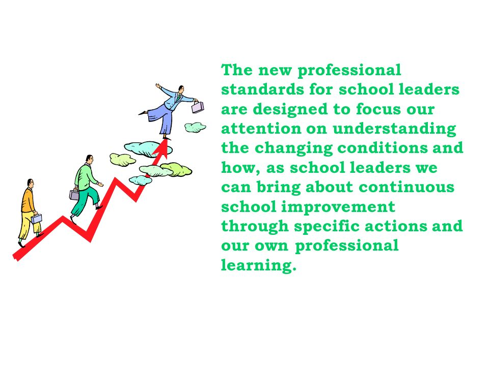 The new professional standards for school leaders are designed to focus our attention on understanding the changing conditions and how, as school leaders we can bring about continuous school improvement through specific actions and our own professional learning.