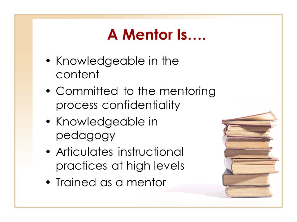 A Mentor Is…. Knowledgeable in the content
