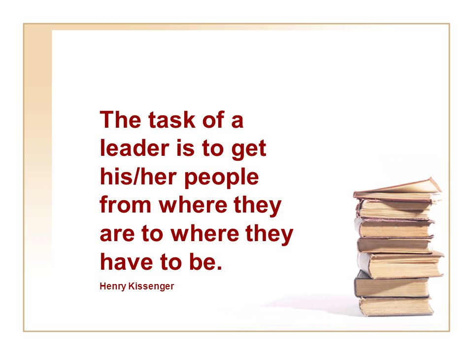 The task of a leader is to get his/her people from where they are to where they have to be.