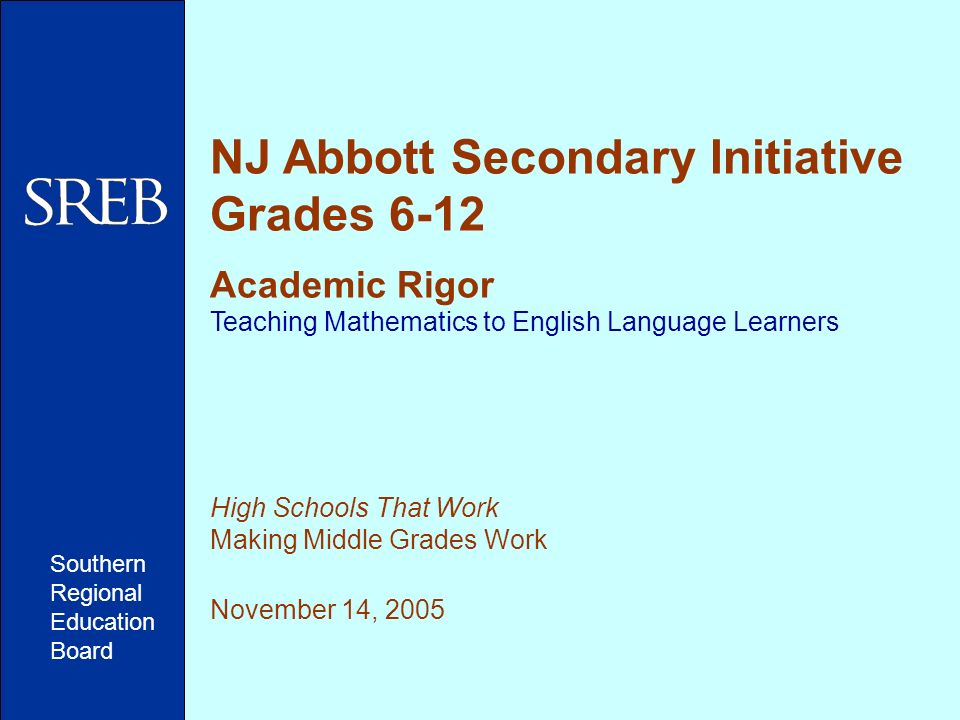 NJ Abbott Secondary Initiative Grades 6-12 Academic Rigor Teaching Mathematics to English Language Learners High Schools That Work Making Middle Grades Work November 14, 2005