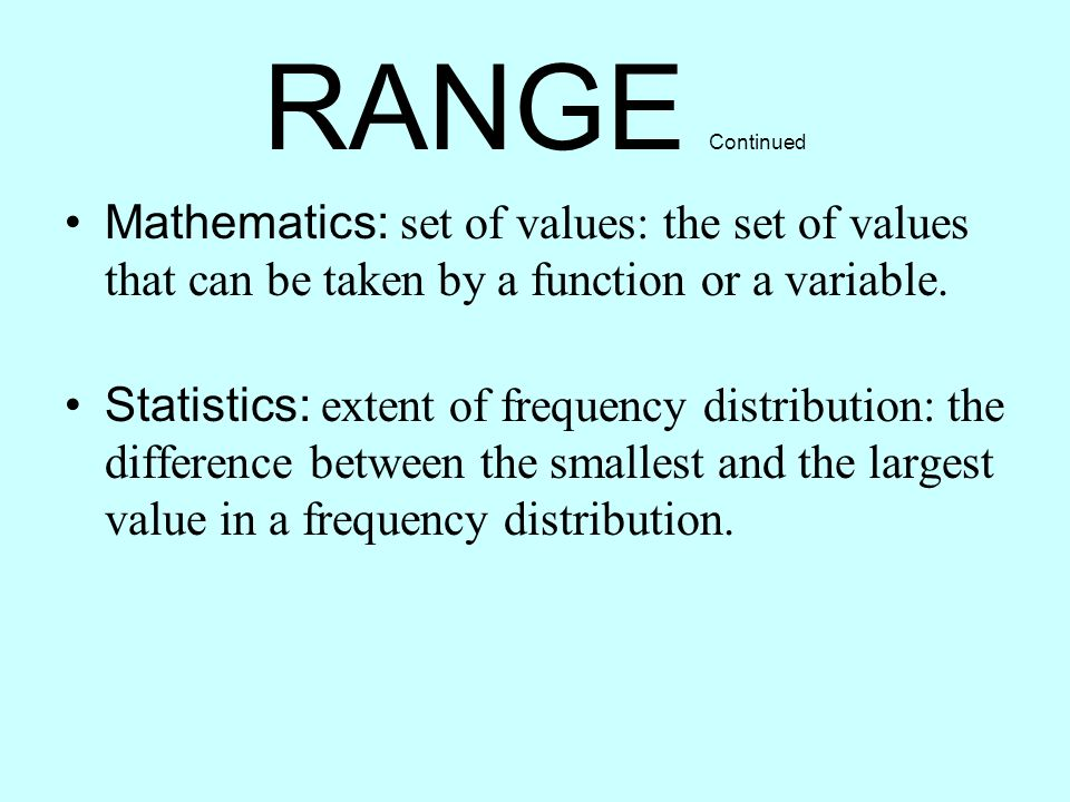 RANGE Continued Mathematics: set of values: the set of values that can be taken by a function or a variable.