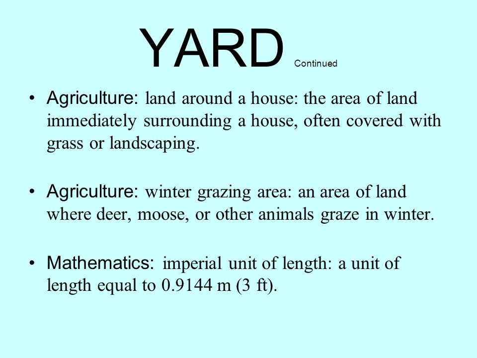 YARD Continued Agriculture: land around a house: the area of land immediately surrounding a house, often covered with grass or landscaping.